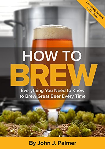 How to Brew:  Everything You Need to Know to Brew Great Beer Every Time - John Palmer