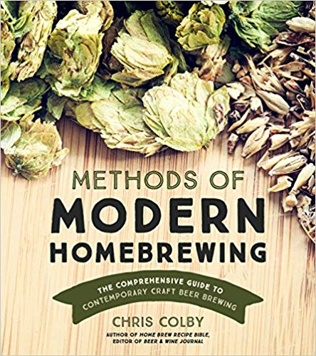 Methods of Modern Homebrewing: The Comprehensive Guide to Contemporary Craft Beer Brewing - Chris Colby